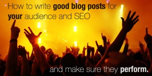 How-to-write-good-blog-posts-for-your-audience-and-SEO-and-make-sure-they-perform